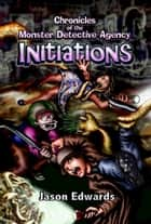 Chronicles of the Monster Detective Agency: INITIATIONS ebook by Jason Edwards