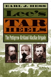 Lee's Tar Heels - The Pettigrew-Kirkland-MacRae Brigade ebook by Earl J. Hess
