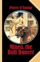 Minea, the Bull Dancer - Discovering the pleasures of a most modern ancient society! ebook by Pierre d'Amour