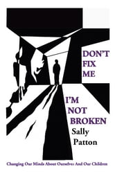 Don't Fix Me; I'm Not Broken - Changing Our Minds About Ourselves and Our Children ebook by Sally Patton