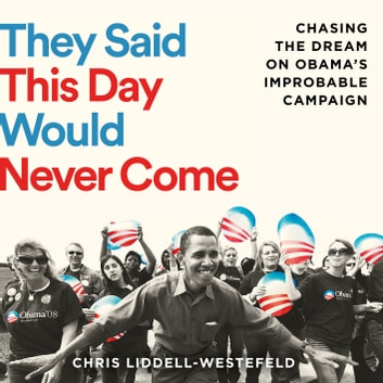 They Said This Day Would Never Come - The Magic of Obama's Improbable Campaign audiobook by Chris Liddell-Westefeld