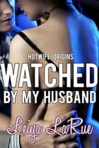 Watched By My Husband - Hotwife Origins: Cuckold On The Prowl, #1 ebook by Leiya LaRue