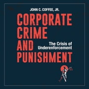 Corporate Crime and Punishment - The Crisis of Underenforcement audiobook by John C. Coffee Jr.