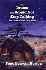 The Drums that Would Not Stop Talking and Other African Fairy Tales ebook by Pene Beavan Horton
