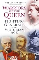 Warriors of the Queen - Fighting Generals of the Victorian Age ebook by William Wright