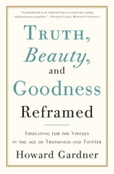 Truth, Beauty, and Goodness Reframed - Educating for the Virtues in the Age of Truthiness and Twitter ebook by Howard Gardner