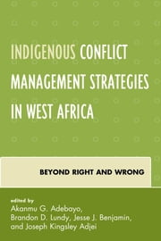 Indigenous Conflict Management Strategies in West Africa - Beyond Right and Wrong ebook by Brandon D. Lundy, Jesse J. Benjamin, Joseph Kingsley Adjei,...