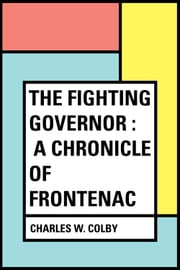The Fighting Governor : A Chronicle of Frontenac ebook by Charles W. Colby