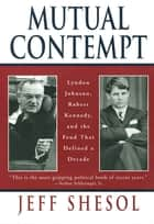 Mutual Contempt: Lyndon Johnson, Robert Kennedy, and the Feud that Defined a Decade ebook by Jeff Shesol