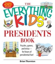 The Everything Kids' Presidents Book - Puzzles, Games and Trivia - for Hours of Presidential Fun ebook by Brian Thornton