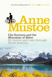 Che Guevara and the Mountain of Silver - By bicycle and train through South America ebook by Anne Mustoe