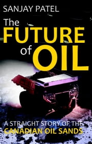 The FUTURE of OIL (A straight story of Canadian Oil Sands) ebook by Sanjay Patel