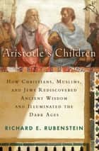 Aristotle's Children - How Christians, Muslims, and Jews Rediscovered Ancient Wisdom and Illuminated the Middle Ages ebook by Richard E. Rubenstein