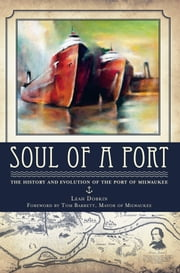 Soul of a Port - The History and Evolution of the Port of Milwaukee ebook by Leah Dobkin,Mayor Tom Barrett