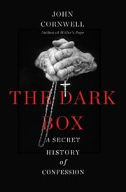 The Dark Box - A Secret History of Confession ebook by John Cornwell