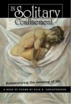 In Solitary Confinement: Rediscovering the Meaning of Life ebook by Kyle Christensson
