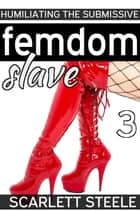 Femdom Slave: Humiliating the Submissive ebook by Scarlett Steele