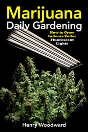 Marijuana Daily Gardening - How to Grow Indoors Under Fluorescent Lights ebook by Henry Woodward