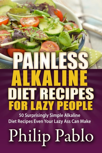 Painless Alkaline Diet Recipes For Lazy People: 50 Surprisingly Simple Alkaline Diet Recipes Even Your Lazy Ass Can Make ebook by Phillip Pablo