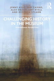 Challenging History in the Museum - International Perspectives ebook by Jenny Kidd,Sam Cairns,Alex Drago,Amy Ryall