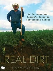 Real Dirt - An Ex-industrial Farmer's Guide to Sustainable Eating ebook by Harry Stoddart