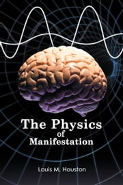 The Physics of Manifestation ebook by Louis M. Houston