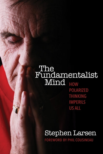 The Fundamentalist Mind - How Polarized Thinking Imperils Us All ebook by Stephen Larsen