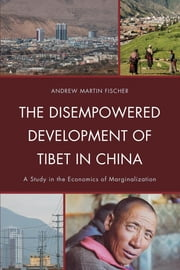 The Disempowered Development of Tibet in China - A Study in the Economics of Marginalization ebook by Andrew Martin Fischer