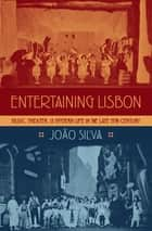 Entertaining Lisbon - Music, Theater, and Modern Life in the Late 19th Century ebook by Joao Silva