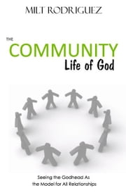 The Community Life of God: Seeing the Godhead As the Model for All Relationships ebook by Milt Rodriguez