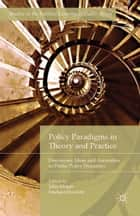 Policy Paradigms in Theory and Practice - Discourses, Ideas and Anomalies in Public Policy Dynamics ebook by John Hogan, Michael Howlett