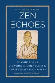 Zen Echoes - Classic Koans with Verse Commentaries by Three Female Chan Masters ebook by Beata Grant,Susan Moon