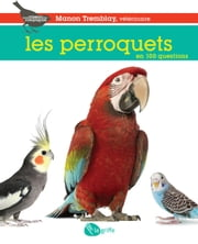 Les perroquets en 100 questions ebook by Manon Tremblay