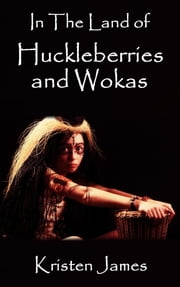 In The Land of Huckleberries and Wokas ebook by Kristen James