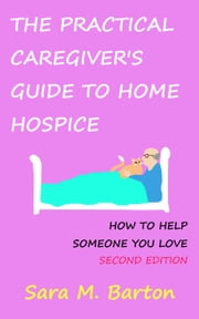 The Practical Caregiver's Guide to Home Hospice: How to Help Someone You Love (Second Edition) - The Practical Caregiver, #2 ebook by Sara Barton