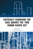 Critically Examining the Case Against the 1998 Human Rights Act ebook by Frederick Cowell