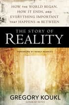 The Story of Reality - How the World Began, How It Ends, and Everything Important that Happens in Between ebook by Gregory Koukl, Nancy Pearcey