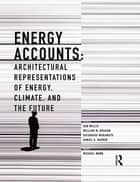 Energy Accounts - Architectural Representations of Energy, Climate, and the Future ebook by Dan Willis, William W. Braham, Katsuhiko Muramoto,...