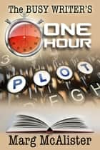 The Busy Writer's One Hour Plot ebook by Marg McAlister