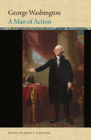 George Washington - A Man of Action ebook by John P. Kaminski