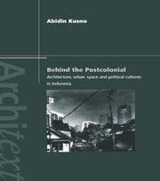 Behind the Postcolonial - Architecture, Urban Space and Political Cultures in Indonesia ebook by Abidin Kusno