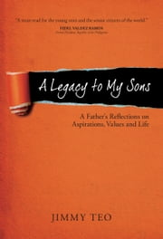 A Legacy to My Sons: A Father's Reflections on Aspirations, Values and Life ebook by Jimmy Teo