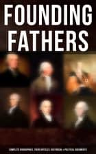 Founding Fathers: Complete Biographies, Their Articles, Historical & Political Documents - John Adams, Benjamin Franklin, Alexander Hamilton, John Jay, Thomas Jefferson, James Madison and George Washington eBook by L. Carroll Judson, John Jay (Lawyer), Helen M. Campbell,...