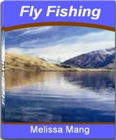 Fly Fishing - The Underground Guide To Fly Fishing Flies, Fly Fishing Equipment, Fly Fishing Accessories and Secrets On How To Fly Fish ebook by Melissa Mang