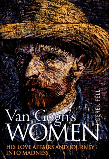 Van Gogh's Women - His Love Affairs and Journey Into Madness ebook by Derek Fell
