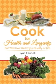 Cook for Health and Longevity - Eat Well Live Well Enjoy Quality of Life ebook by Lynn Kendall