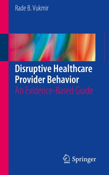 Disruptive Healthcare Provider Behavior - An Evidence-Based Guide ebook by Rade B. Vukmir