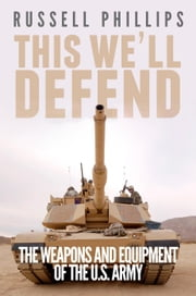 This We'll Defend: The Weapons & Equipment of the U.S. Army ebook by Russell Phillips