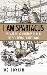 I Am Spartacus - We Are All Gladiators in Our Chosen Fields of Endeavor ebook by WS Boykin