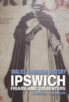 Walks Through History - Ipswich: Friars & Dissenters ebook by Carol Twinch